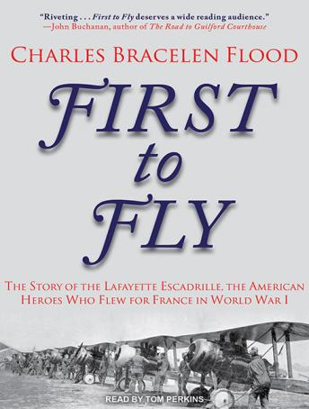 First to Fly: The Story of the Lafayette Escadrille, the American Heroes Who Flew for France in World War I, Charles Bracelen Flood