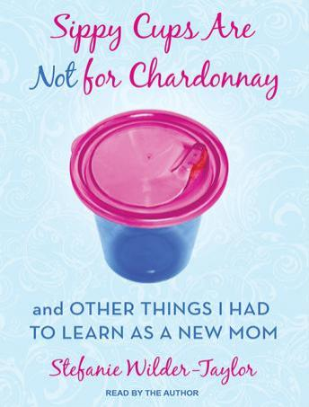 Sippy Cups Are Not for Chardonnay: And Other Things I Had to Learn as a New Mom, Stefanie Wilder-Taylor