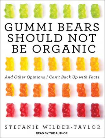 Gummi Bears Should Not Be Organic: And Other Opinions I Can't Back Up With Facts, Stefanie Wilder-Taylor