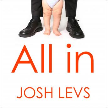 All In: How Our Work-first Culture Fails Dads, Families, and Business and How We Can Fix It Together, Josh Levs