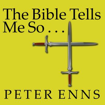 Bible Tells Me So: Why Defending Scripture Has Made Us Unable to Read It, Peter Enns