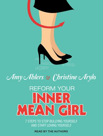 Reform Your Inner Mean Girl: 7 Steps to Stop Bullying Yourself and Start Loving Yourself, Christine Arylo, Amy Ahlers