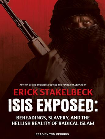 ISIS Exposed: Beheadings, Slavery, and the Hellish Reality of Radical Islam, Erick Stakelbeck