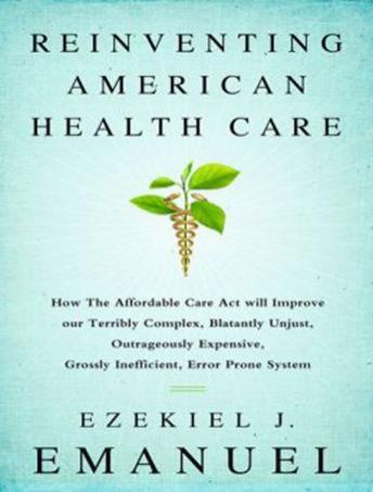 Reinventing American Health Care: How the Affordable Care Act Will Improve Our Terribly Complex, Blatantly Unjust, Outrageously Expensive, Grossly Inefficient, Error Prone System, Ezekiel j. Emanuel