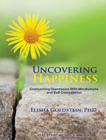 Uncovering Happiness: Overcoming Depression With Mindfulness and Self-compassion, Elisha Goldstein, Ph.D.
