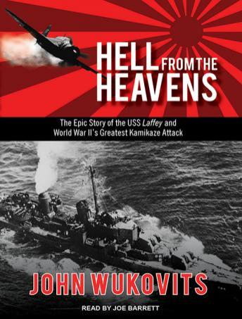 Hell from the Heavens: The Epic Story of the USS Laffey and World War II's Greatest Kamikaze Attack, John Wukovits