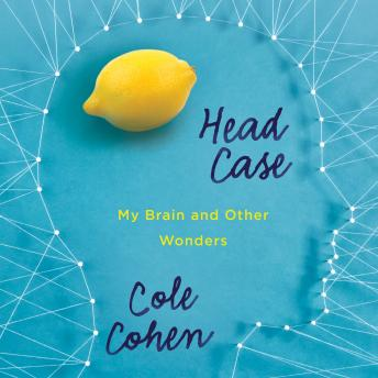 Head Case: My Brain and Other Wonders, Cole Cohen