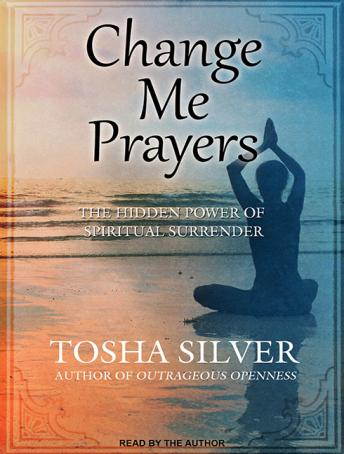 Change Me Prayers: The Hidden Power of Spiritual Surrender, Tosha Silver