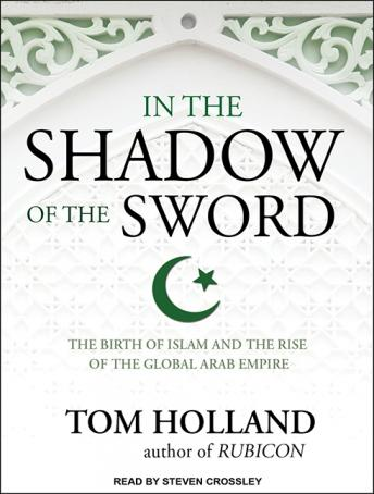 In the Shadow of the Sword: The Birth of Islam and the Rise of the Global Arab Empire, Tom Holland