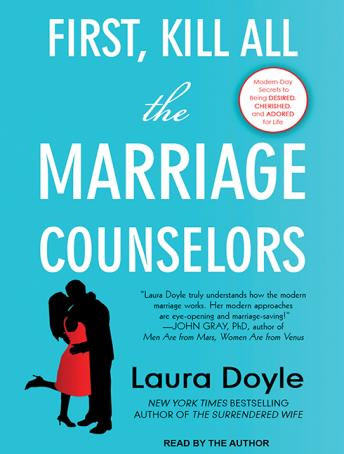 First, Kill All the Marriage Counselors: Modern-day Secrets to Being Desired, Cherished, and Adored for Life, Laura Doyle