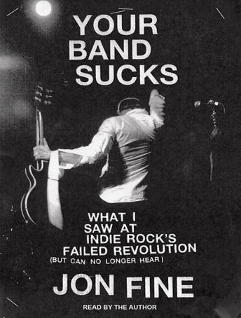 Download Your Band Sucks: What I Saw at Indie Rock's Failed Revolution (But Can No Longer Hear) by Jon Fine