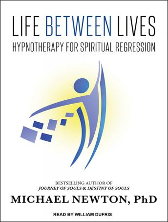 Life Between Lives: Hypnotherapy for Spiritual Regression, Michael Newton, Ph.D.