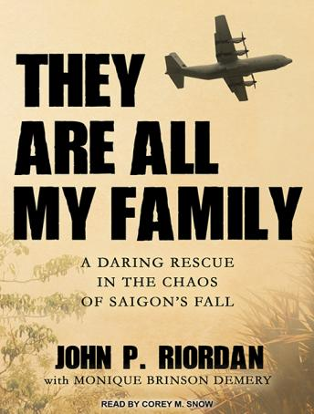 They Are All My Family: A Daring Rescue in the Chaos of Saigon's Fall, John P. Riordan