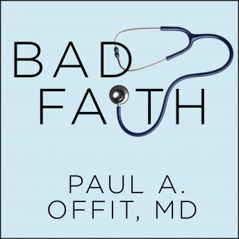 Bad Faith: When Religious Belief Undermines Modern Medicine, Paul A. Offit MD