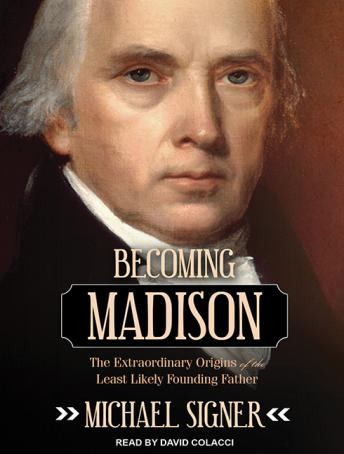 Becoming Madison: The Extraordinary Origins of the Least Likely Founding Father, Michael Signer