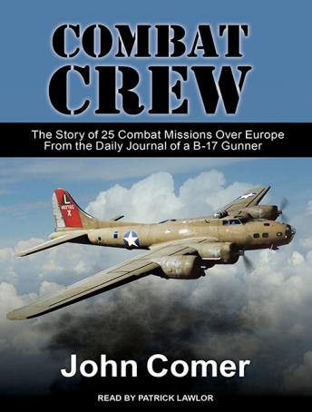 Combat Crew: The Story of 25 Combat Missions Over Europe From the Daily Journal of a B-17 Gunner, John Comer
