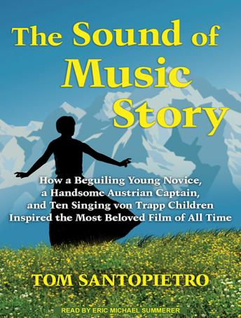 Sound of Music Story: How a Beguiling Young Novice, a Handsome Austrian Captain, and Ten Singing Von Trapp Children Inspired the Most Beloved Film of All Time, Tom Santopietro