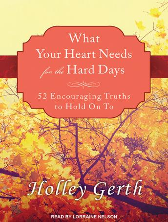 What Your Heart Needs for the Hard Days: 52 Encouraging Truths to Hold On To, Holley Gerth