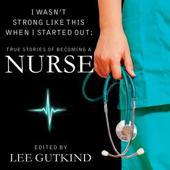 I Wasn't Strong Like This When I Started Out: True Stories of Becoming a Nurse, Lee Gutkind