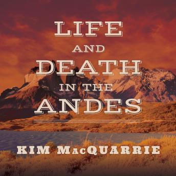 Download Life and Death in the Andes: On the Trail of Bandits, Heroes, and Revolutionaries by Kim MacQuarrie