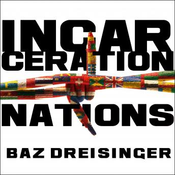 Incarceration Nations: A Journey to Justice in Prisons Around the World, Baz Dreisinger