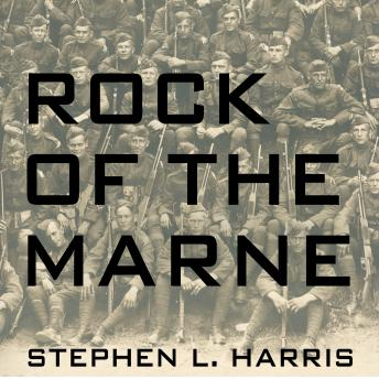 Rock of the Marne: The American Soldiers Who Turned the Tide Against the Kaiser in World War I, Stephen L. Harris
