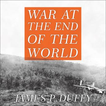 War at the End of the World: Douglas MacArthur and the Forgotten Fight for New Guinea 1942-1945, James P. Duffy