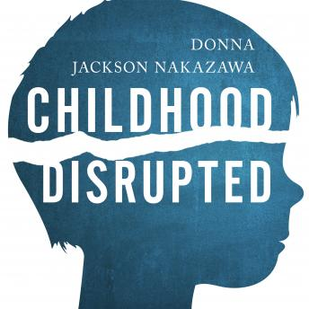 Childhood Disrupted: How Your Biography Becomes Your Biology, and How You Can Heal, Donna Jackson Nakazawa