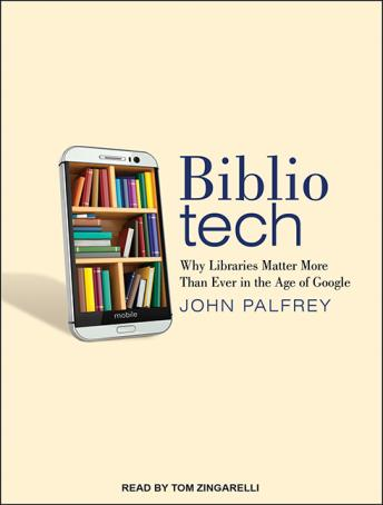 Download Bibliotech: Why Libraries Matter More Than Ever in the Age of Google by John Palfrey