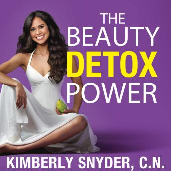 Beauty Detox Power: Nourish Your Mind and Body for Weight Loss and Discover True Joy, Kimberly Snyder
