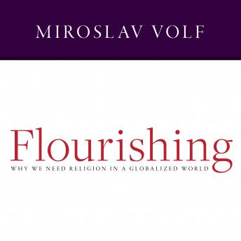 Flourishing: Why We Need Religion in a Globalized World, Miroslav Volf
