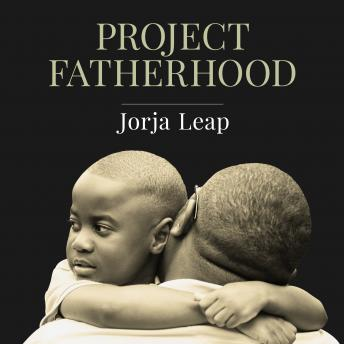 Project Fatherhood: A Story of Courage and Healing in One of America's Toughest Communities, Jorja Leap