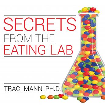 Secrets from the Eating Lab: The Science of Weight Loss, the Myth of Willpower, and Why You Should Never Diet Again, Ph. D Traci Mann