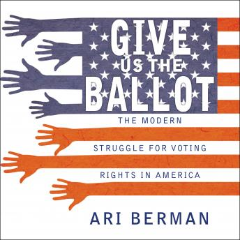 Give Us the Ballot: The Modern Struggle for Voting Rights in America, Ari Berman