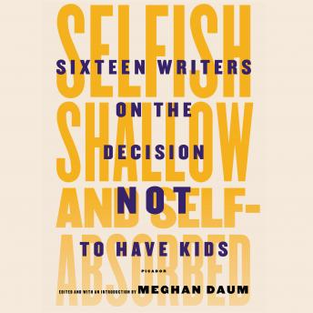 Selfish, Shallow, and Self-absorbed: Sixteen Writers on the Decision Not to Have Kids, Meghan Daum