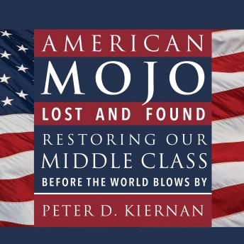 American Mojo: Lost and Found: Restoring our Middle Class Before the World Blows By, Peter D. Kiernan
