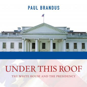 Under This Roof: The White House and the Presidency--21 Presidents, 21 Rooms, 21 Inside Stories, Paul Brandus
