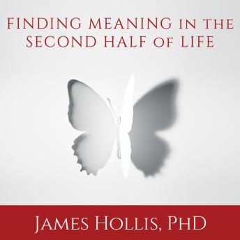 Finding Meaning in the Second Half of Life: How to Finally, Really Grow Up, James Hollis