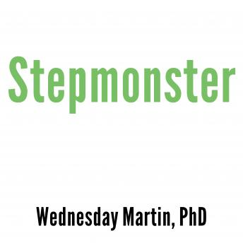 Stepmonster: A New Look at Why Real Stepmothers Think, Feel, and Act the Way We Do, Wednesday Martin