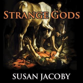 Strange Gods: A Secular History of Conversion, Susan Jacoby