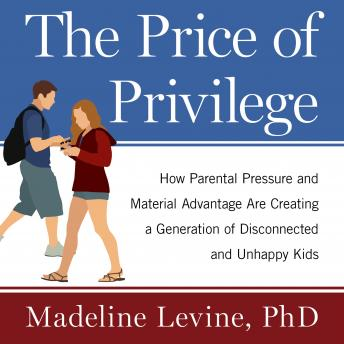 Price of Privilege: How Parental Pressure and Material Advantage Are Creating a Generation of Disconnected and Unhappy Kids, Madeline Levine, Ph.D.