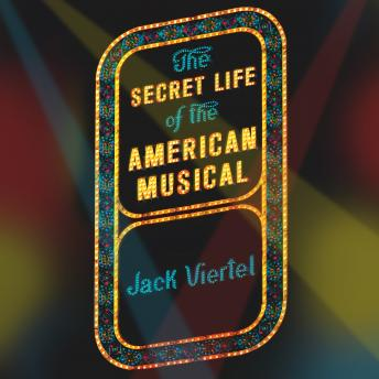 Secret Life of the American Musical: How Broadway Shows Are Built, Jack Viertel