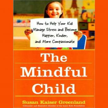 Mindful Child: How to Help Your Kid Manage Stress and Become Happier, Kinder, and More Compassionate, Susan Kaiser Greenland