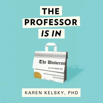 Professor Is In: The Essential Guide To Turning Your Ph.D. Into a Job, Karen Kelsky