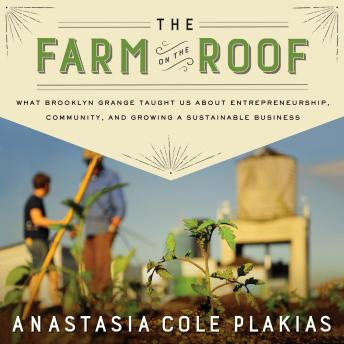 Farm on the Roof: What Brooklyn Grange Taught Us About Entrepreneurship, Community, and Growing a Sustainable Business, Anastasia Cole Plakias
