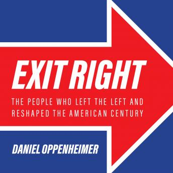 Exit Right: The People Who Left the Left and Reshaped the American Century, Daniel Oppenheimer