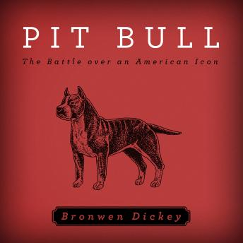 Pit Bull: The Battle over an American Icon, Bronwen Dickey