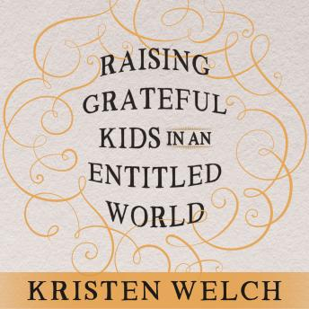 Raising Grateful Kids in an Entitled World: How One Family Learned That Saying No Can Lead to Life's Biggest Yes, Kristen Welch