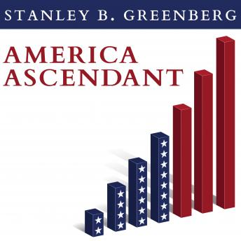 America Ascendant: A Revolutionary Nation's Path to Addressing Its Deepest Problems and Leading the 21st Century, Stanley B. Greenberg