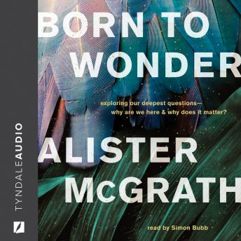 Born to Wonder: Exploring Our Deepest Questions-- Why Are We Here and Why Does It Matter?